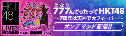 「777んてったってHKT48 〜7周年は天神で大フィーバー〜」オンデマンド配信